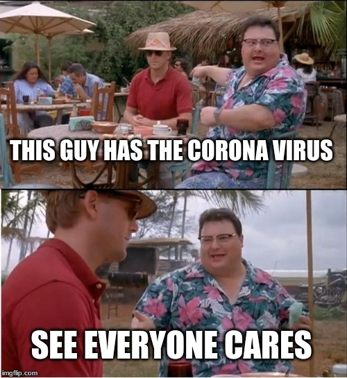 See Nobody Cares Meme | THIS GUY HAS THE CORONA VIRUS SEE EVERYONE CARES | image tagged in memes,see nobody cares | made w/ Imgflip meme maker