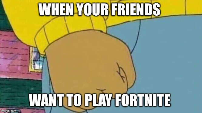 Arthur Fist Meme |  WHEN YOUR FRIENDS; WANT TO PLAY FORTNITE | image tagged in memes,arthur fist | made w/ Imgflip meme maker
