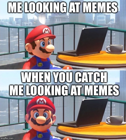 Mario looks at computer |  ME LOOKING AT MEMES; WHEN YOU CATCH ME LOOKING AT MEMES | image tagged in mario looks at computer | made w/ Imgflip meme maker