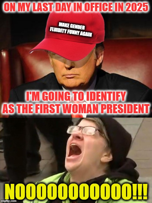 Tormentor in Chief | ON MY LAST DAY IN OFFICE IN 2025 NOOOOOOOOOOO!!! I'M GOING TO IDENTIFY AS THE FIRST WOMAN PRESIDENT MAKE GENDER FLUIDITY FUNNY AGAIN | image tagged in trump hat no,tormentor in chief | made w/ Imgflip meme maker