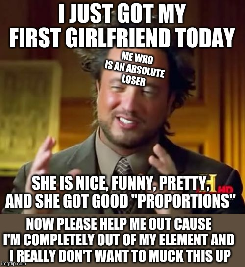 "Ancient Aliens |  I JUST GOT MY FIRST GIRLFRIEND TODAY; ME WHO IS AN ABSOLUTE  LOSER; SHE IS NICE, FUNNY, PRETTY, AND SHE GOT GOOD ""PROPORTIONS""; NOW PLEASE HELP ME OUT CAUSE  I'M COMPLETELY OUT OF MY ELEMENT AND  I REALLY DON'T WANT TO MUCK THIS UP 