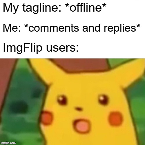 Hehe |  My tagline: *offline*; Me: *comments and replies*; ImgFlip users: | image tagged in memes,surprised pikachu,online,hehehe | made w/ Imgflip meme maker