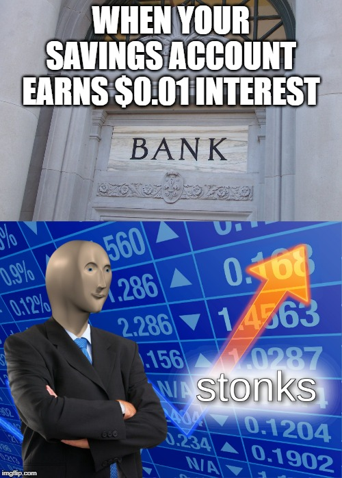 Where will I spend it all? |  WHEN YOUR SAVINGS ACCOUNT EARNS $0.01 INTEREST | image tagged in scumbag bank,stonks,interest,penny | made w/ Imgflip meme maker