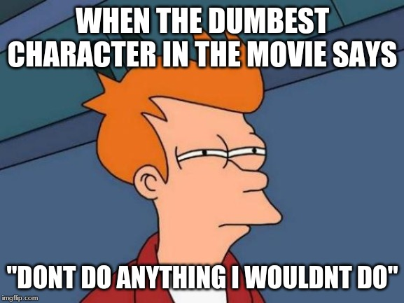 "Futurama Fry Meme |  WHEN THE DUMBEST CHARACTER IN THE MOVIE SAYS; ""DONT DO ANYTHING I WOULDNT DO"" 