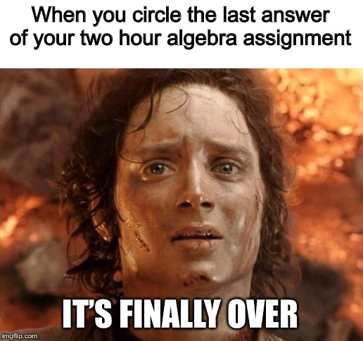 It's Finally Over |  When you circle the last answer of your two hour algebra assignment; IT'S FINALLY OVER | image tagged in memes,its finally over,math,homework | made w/ Imgflip meme maker