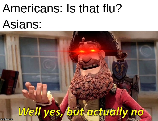 Well Yes, But Actually No |  Americans: Is that flu? Asians: | image tagged in memes,well yes but actually no | made w/ Imgflip meme maker