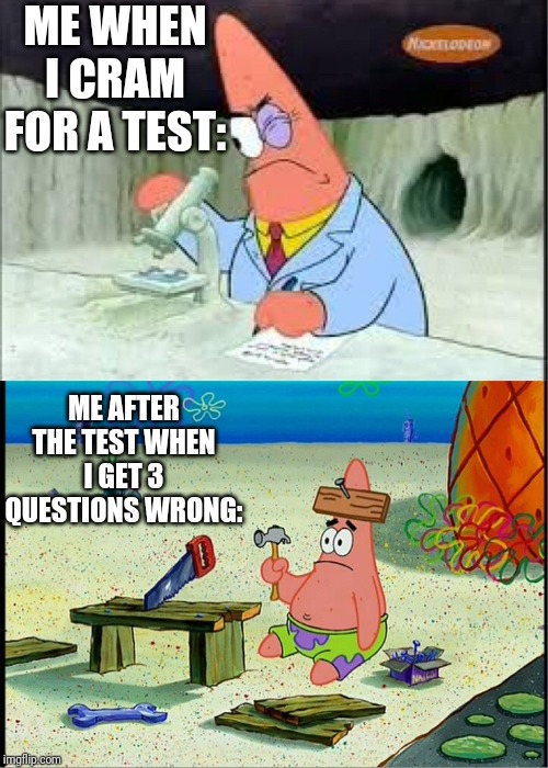 Feeling Stupid For Getting Questions Wrong After All Of Those Test Cramming Sessions |  ME WHEN I CRAM FOR A TEST:; ME AFTER THE TEST WHEN I GET 3 QUESTIONS WRONG: | image tagged in patrick smart dumb | made w/ Imgflip meme maker