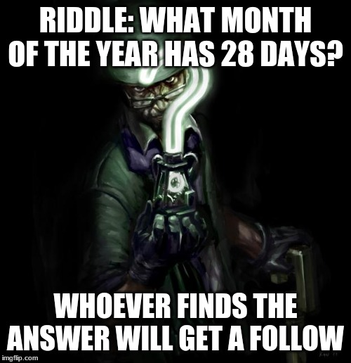 Riddler |  RIDDLE: WHAT MONTH OF THE YEAR HAS 28 DAYS? WHOEVER FINDS THE ANSWER WILL GET A FOLLOW | image tagged in riddler | made w/ Imgflip meme maker