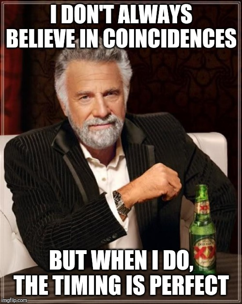 I DON'T ALWAYS BELIEVE IN COINCIDENCES BUT WHEN I DO, THE TIMING IS PERFECT | image tagged in memes,the most interesting man in the world | made w/ Imgflip meme maker