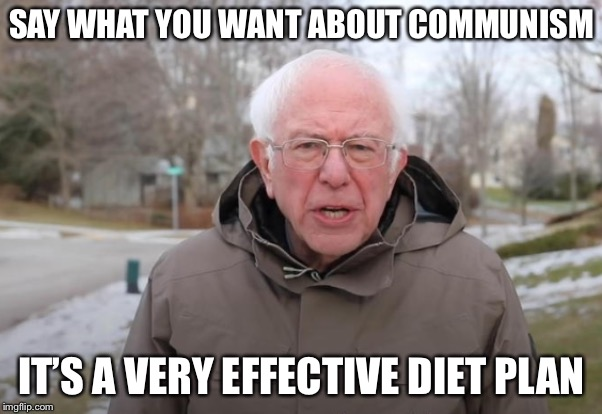 Communism Sucks |  SAY WHAT YOU WANT ABOUT COMMUNISM; IT'S A VERY EFFECTIVE DIET PLAN | image tagged in bernie sanders support,diet,communism,socialism | made w/ Imgflip meme maker
