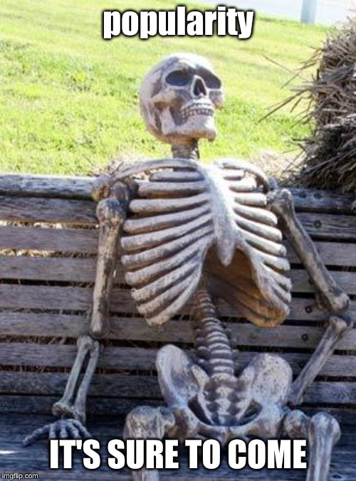 Waiting Skeleton |  popularity; IT'S SURE TO COME | image tagged in memes,waiting skeleton | made w/ Imgflip meme maker