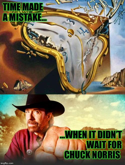 Time made a mistake |  TIME MADE A MISTAKE... ...WHEN IT DIDN'T WAIT FOR CHUCK NORRIS | image tagged in chuck norris,memes,time,chuck norris aftermath,broken | made w/ Imgflip meme maker