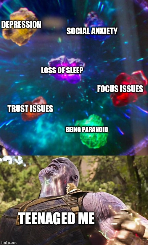Unfortunately... | DEPRESSION SOCIAL ANXIETY TRUST ISSUES FOCUS ISSUES LOSS OF SLEEP BEING PARANOID TEENAGED ME | image tagged in thanos infinity stones,memes,dark humor,funny,teenagers | made w/ Imgflip meme maker