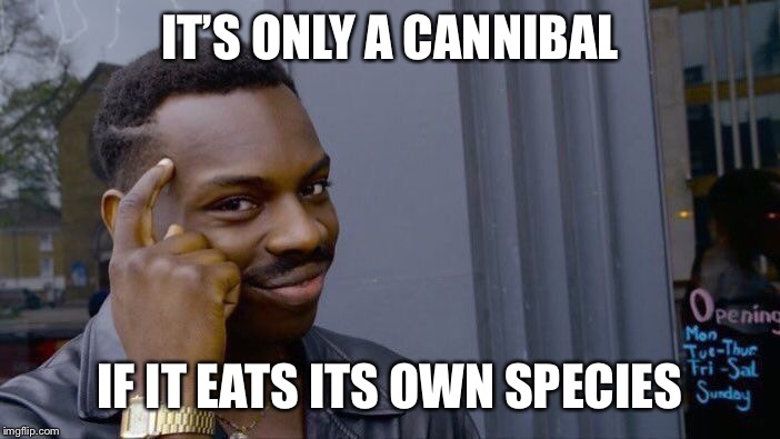Roll Safe Think About It Meme | IT'S ONLY A CANNIBAL IF IT EATS ITS OWN SPECIES | image tagged in memes,roll safe think about it | made w/ Imgflip meme maker