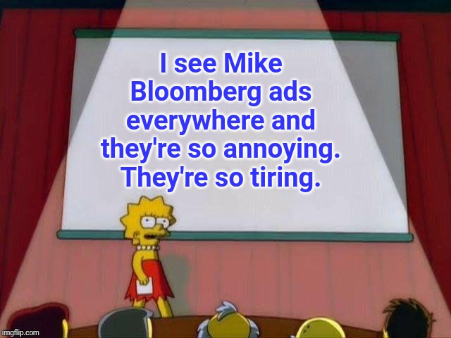 Mike Bloomberg ads |  I see Mike Bloomberg ads everywhere and they're so annoying. They're so tiring. | image tagged in lisa simpson's presentation,politics,memes,meme,political meme,political | made w/ Imgflip meme maker