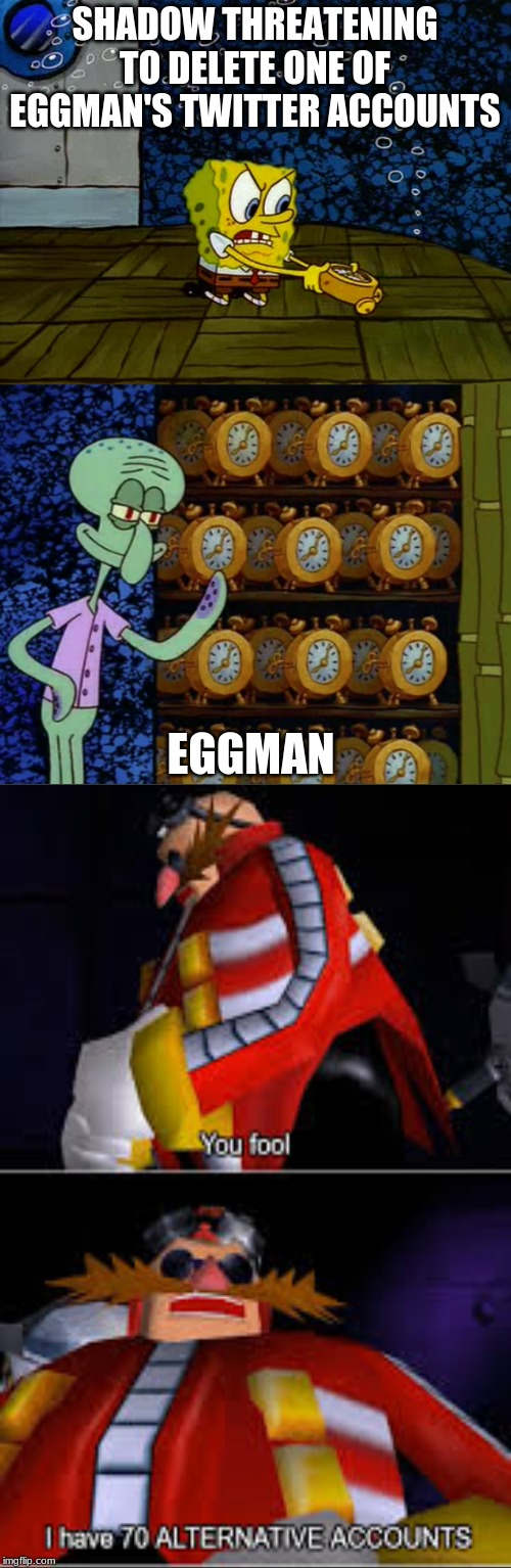 Spongebob vs Squidward Alarm Clocks | SHADOW THREATENING TO DELETE ONE OF EGGMAN'S TWITTER ACCOUNTS EGGMAN | image tagged in spongebob vs squidward alarm clocks | made w/ Imgflip meme maker