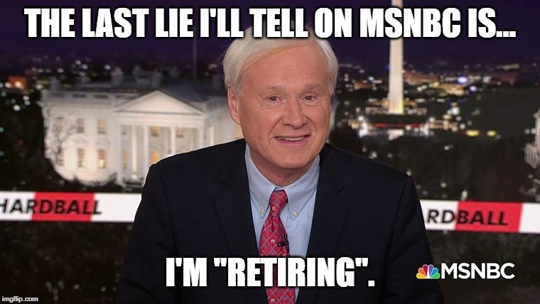 "Chris Matthews was fired |  THE LAST LIE I'LL TELL ON MSNBC IS... I'M ""RETIRING"". 
