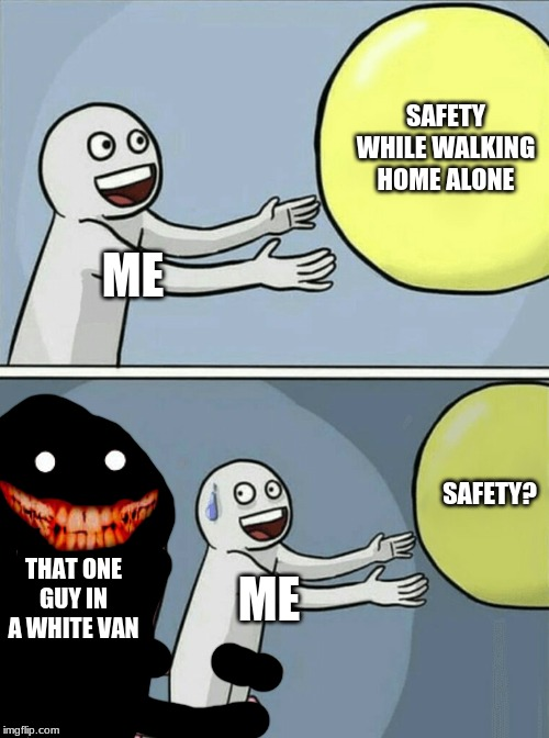 Running Away Balloon Meme | ME SAFETY WHILE WALKING HOME ALONE THAT ONE GUY IN A WHITE VAN ME SAFETY? | image tagged in memes,running away balloon | made w/ Imgflip meme maker