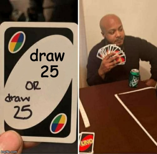 well played |  draw  25 | image tagged in uno or draw 25 | made w/ Imgflip meme maker