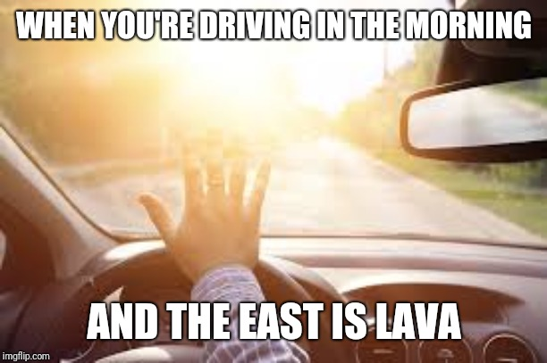 Blindness |  WHEN YOU'RE DRIVING IN THE MORNING; AND THE EAST IS LAVA | image tagged in lava | made w/ Imgflip meme maker