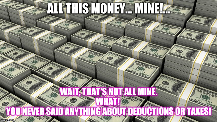 ALL THIS MONEY... MINE!... WAIT, THAT'S NOT ALL MINE. WHAT!  YOU NEVER SAID ANYTHING ABOUT DEDUCTIONS OR TAXES! | image tagged in gross income meme | made w/ Imgflip meme maker