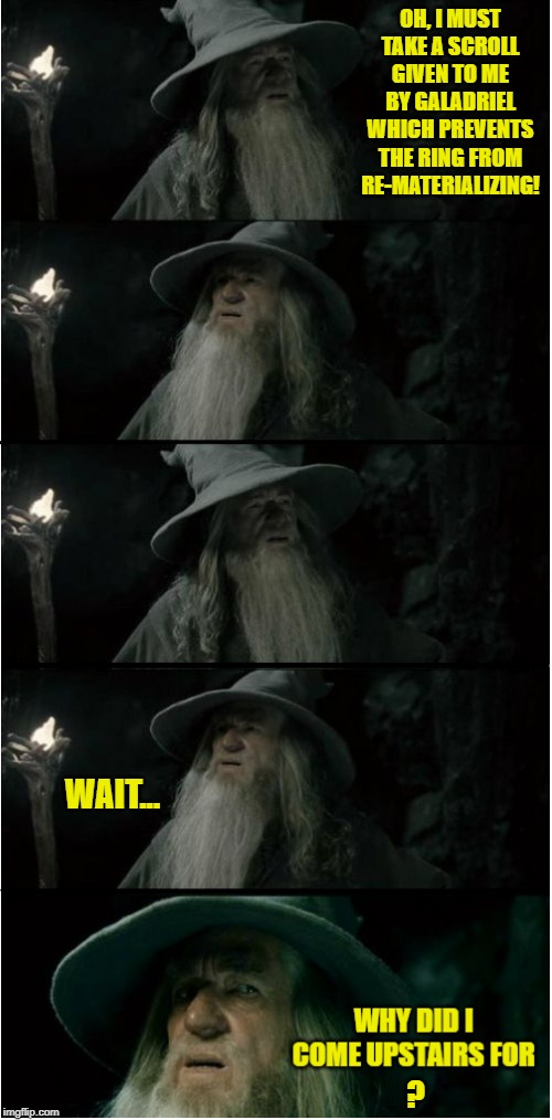 Ever Had Those Moments?  A lot? |  OH, I MUST TAKE A SCROLL GIVEN TO ME BY GALADRIEL WHICH PREVENTS THE RING FROM RE-MATERIALIZING! WAIT... ? | image tagged in memes,confused gandalf,amnesia,forget,i think i forgot something,confused | made w/ Imgflip meme maker