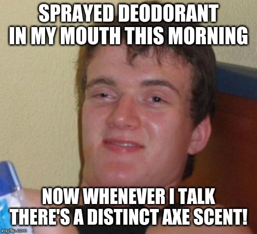 Mon Dieu! |  SPRAYED DEODORANT IN MY MOUTH THIS MORNING; NOW WHENEVER I TALK THERE'S A DISTINCT AXE SCENT! | image tagged in memes,10 guy,funny,axe | made w/ Imgflip meme maker