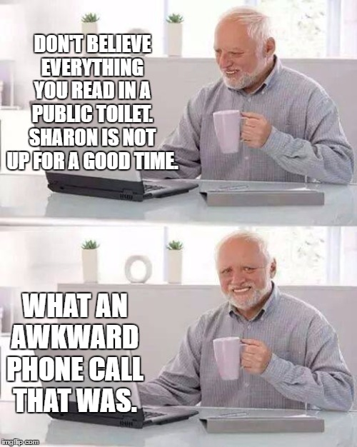 Hide the Pain Harold |  DON'T BELIEVE EVERYTHING YOU READ IN A PUBLIC TOILET. SHARON IS NOT UP FOR A GOOD TIME. WHAT AN AWKWARD PHONE CALL THAT WAS. | image tagged in memes,hide the pain harold,restroom,toilet humor,random,good times | made w/ Imgflip meme maker