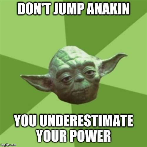 Advice Yoda | DON'T JUMP ANAKIN YOU UNDERESTIMATE YOUR POWER | image tagged in memes,advice yoda | made w/ Imgflip meme maker