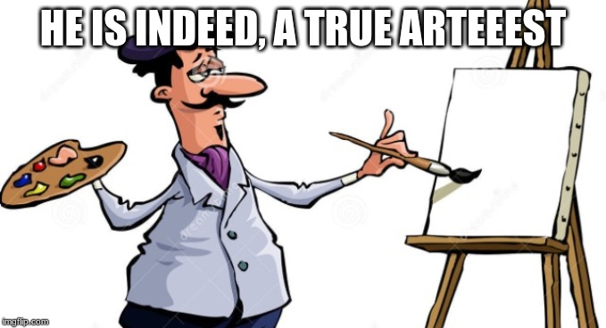 Artist painting x | HE IS INDEED, A TRUE ARTEEEST | image tagged in artist painting x | made w/ Imgflip meme maker