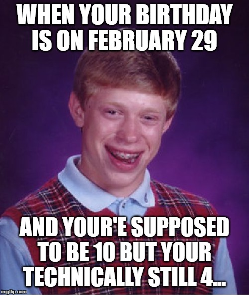 Bad Luck Brian |  WHEN YOUR BIRTHDAY IS ON FEBRUARY 29; AND YOUR'E SUPPOSED TO BE 10 BUT YOUR TECHNICALLY STILL 4... | image tagged in memes,bad luck brian | made w/ Imgflip meme maker