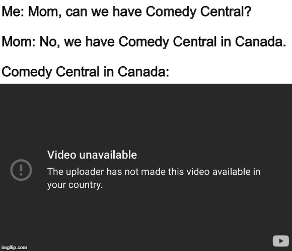 Me: Mom, can we have Comedy Central?   Mom: No, we have Comedy Central in Canada.   Comedy Central in Canada: | image tagged in comedy central,canada,youtube,mom can we have | made w/ Imgflip meme maker