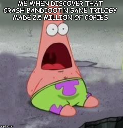 Surprised or nah |  ME WHEN DISCOVER THAT CRASH BANDIOOT N.SANE TRILOGY MADE 2.5 MILLION OF COPIES | image tagged in suprised patrick | made w/ Imgflip meme maker