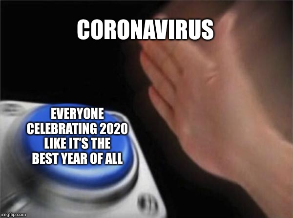 Blank Nut Button Meme |  CORONAVIRUS; EVERYONE CELEBRATING 2020 LIKE IT'S THE BEST YEAR OF ALL | image tagged in memes,blank nut button | made w/ Imgflip meme maker