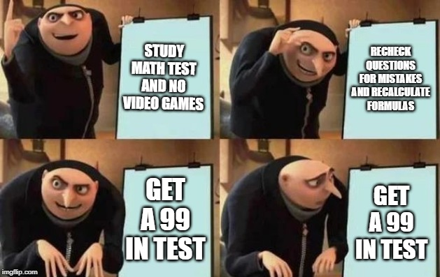 Gru's Plan |  STUDY MATH TEST AND NO VIDEO GAMES; RECHECK QUESTIONS FOR MISTAKES AND RECALCULATE FORMULAS; GET A 99 IN TEST; GET A 99 IN TEST | image tagged in gru's plan | made w/ Imgflip meme maker