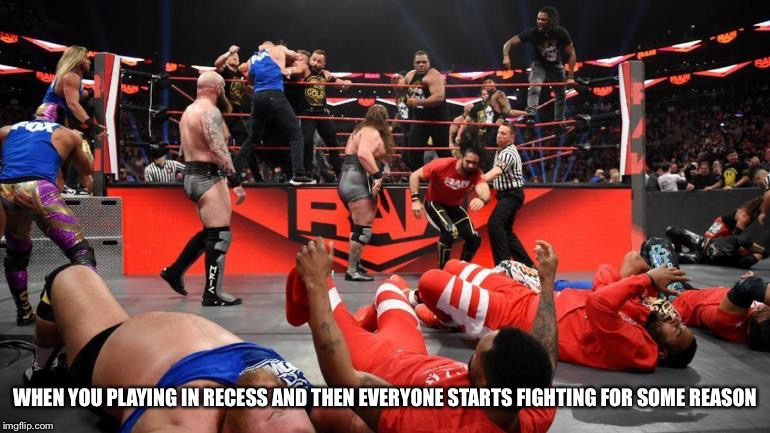 Wwe nxt raw smackdown |  WHEN YOU PLAYING IN RECESS AND THEN EVERYONE STARTS FIGHTING FOR SOME REASON | image tagged in wwe nxt raw smackdown | made w/ Imgflip meme maker