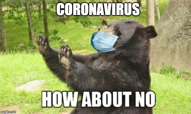 How About No Bear |  CORONAVIRUS | image tagged in memes,how about no bear | made w/ Imgflip meme maker