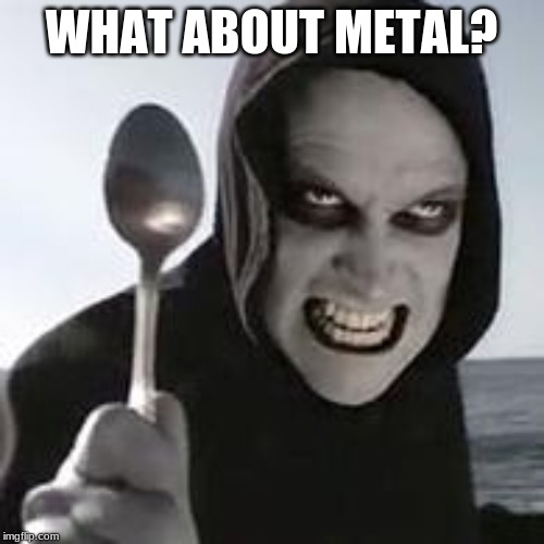 horiible murder with a spoon | WHAT ABOUT METAL? | image tagged in horiible murder with a spoon | made w/ Imgflip meme maker