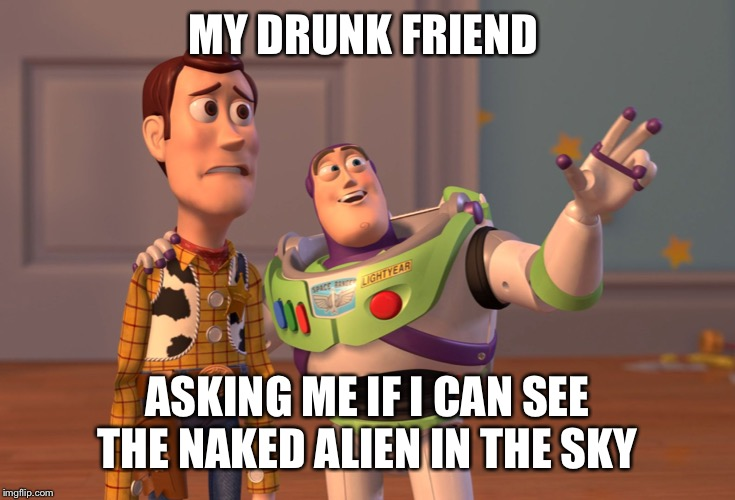 X, X Everywhere |  MY DRUNK FRIEND; ASKING ME IF I CAN SEE THE NAKED ALIEN IN THE SKY | image tagged in memes,x x everywhere | made w/ Imgflip meme maker