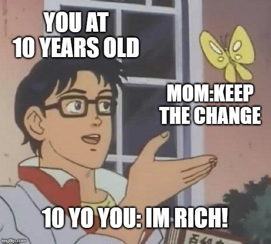 Is This A Pigeon |  YOU AT 10 YEARS OLD; MOM:KEEP THE CHANGE; 10 YO YOU: IM RICH! | image tagged in memes,is this a pigeon | made w/ Imgflip meme maker