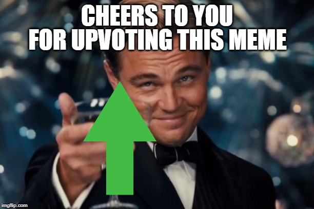 Leonardo Dicaprio Cheers |  FOR UPVOTING THIS MEME; CHEERS TO YOU | image tagged in memes,leonardo dicaprio cheers | made w/ Imgflip meme maker