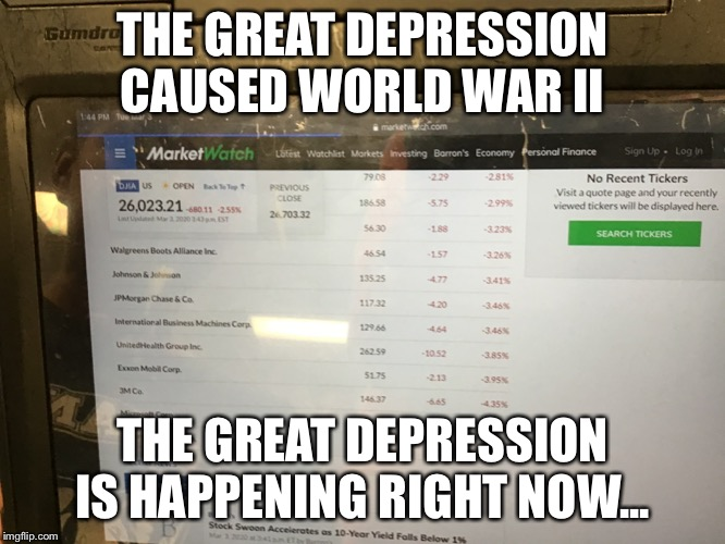 WWIII |  THE GREAT DEPRESSION CAUSED WORLD WAR II; THE GREAT DEPRESSION IS HAPPENING RIGHT NOW... | image tagged in politics | made w/ Imgflip meme maker