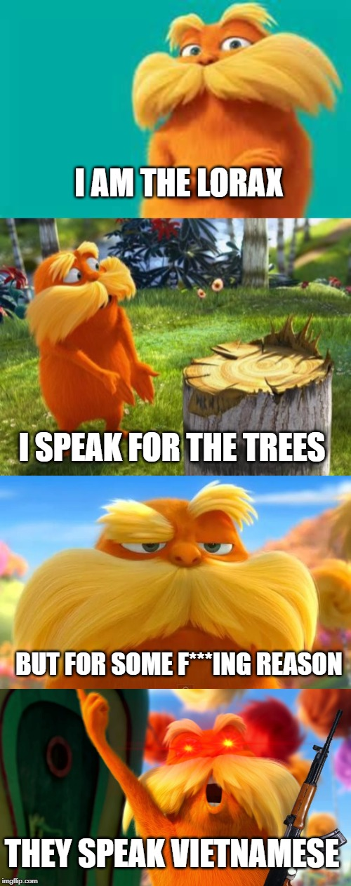 Lorax RAGE |  I AM THE LORAX; I SPEAK FOR THE TREES; BUT FOR SOME F***ING REASON; THEY SPEAK VIETNAMESE | image tagged in lorax,fun,funny,memes,rage,annoyed | made w/ Imgflip meme maker
