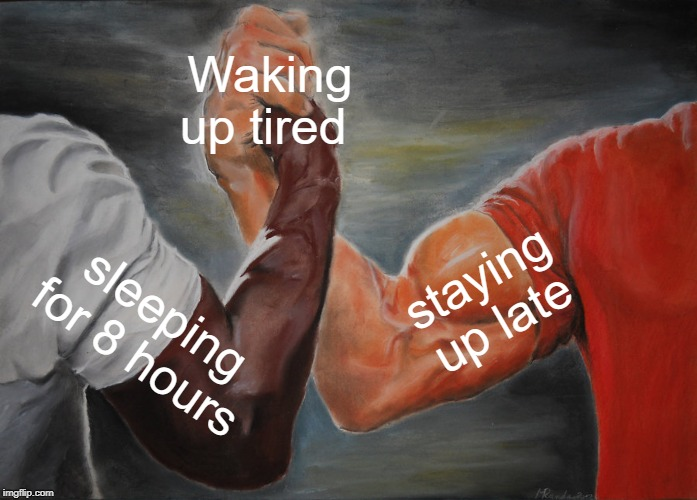 Epic Handshake |  Waking up tired; staying up late; sleeping for 8 hours | image tagged in memes,epic handshake | made w/ Imgflip meme maker
