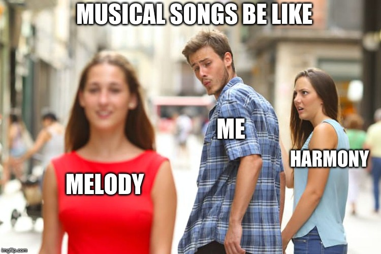 Distracted Boyfriend Meme |  MUSICAL SONGS BE LIKE; ME; HARMONY; MELODY | image tagged in memes,distracted boyfriend | made w/ Imgflip meme maker