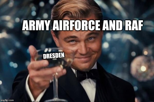Leonardo Dicaprio Cheers |  ARMY AIRFORCE AND RAF; DRESDEN | image tagged in memes,leonardo dicaprio cheers | made w/ Imgflip meme maker