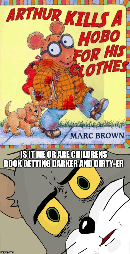 IS IT ME OR ARE CHILDRENS BOOK GETTING DARKER AND DIRTY-ER | image tagged in memes,unsettled tom,funny,meme,funny memes,arthur | made w/ Imgflip meme maker