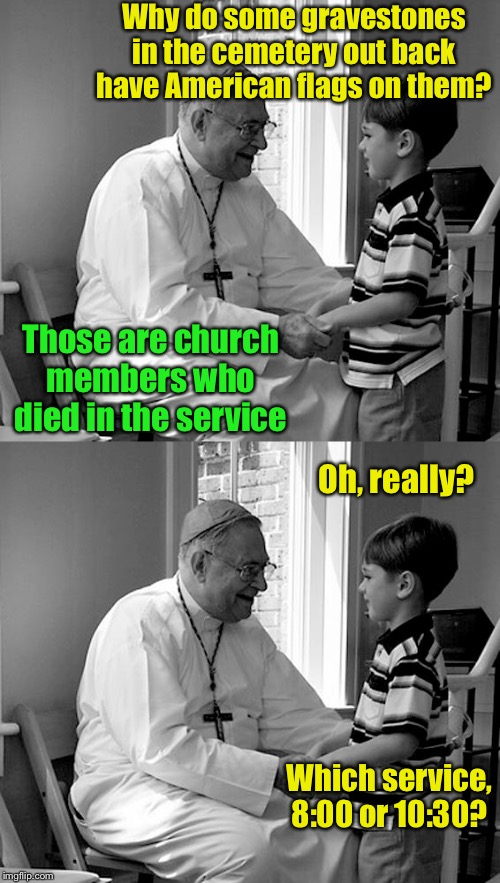 They died in their sleep |  Why do some gravestones in the cemetery out back have American flags on them? Those are church members who died in the service; Oh, really? Which service, 8:00 or 10:30? | image tagged in priest little boy,church,service,memorial | made w/ Imgflip meme maker