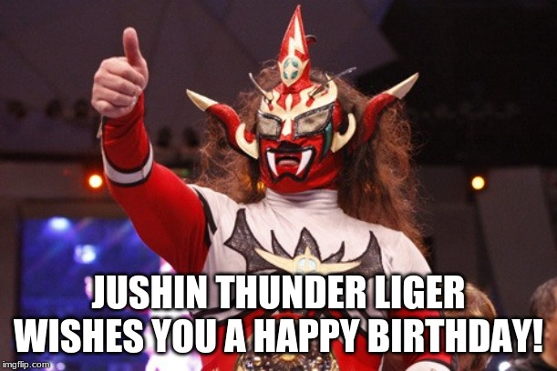 JUSHIN THUNDER LIGER WISHES YOU A HAPPY BIRTHDAY! | image tagged in jushin thunder liger,new japan pro wrestling,happy birthday | made w/ Imgflip meme maker