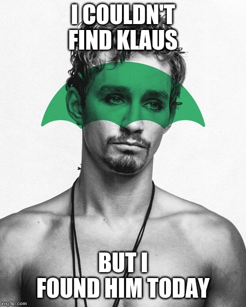 I COULDN'T FIND KLAUS; BUT I FOUND HIM TODAY | image tagged in sorry,the umbrella academy | made w/ Imgflip meme maker